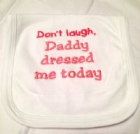 Embroidered Don't laugh daddy dressed me today baby bib